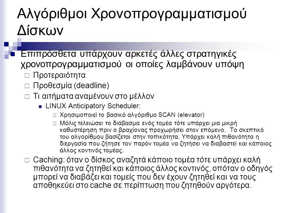 Αλγόριθμοι Χρονοπρογραμματισμού Δίσκων  Επιπρόσθετα υπάρχουν αρκετές άλλες στρατηγικές χρονοπρογραμματισμού οι οποίες λαμβάνουν υπόψη  Προτεραιότητα  Προθεσμία (deadline)  Τι αιτήματα αναμένουν στο μέλλον  LINUX Anticipatory Scheduler:  Χρησιμοποιεί το βασικό αλγόριθμο SCAN (elevator)  Μόλις τελειώσει το διάβασμα ενός τομέα τότε υπάρχει μια μικρή καθυστέρηση πριν ο βραχίονας προχωρήσει στον επόμενο.
