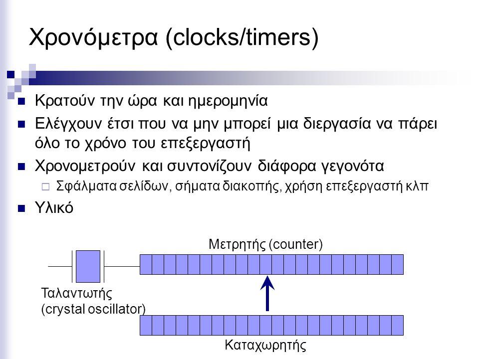 Χρονόμετρα (clocks/timers)  Κρατούν την ώρα και ημερομηνία  Ελέγχουν έτσι που να μην μπορεί μια διεργασία να πάρει όλο το χρόνο του επεξεργαστή  Χρονομετρούν και συντονίζουν διάφορα γεγονότα  Σφάλματα σελίδων, σήματα διακοπής, χρήση επεξεργαστή κλπ  Υλικό Ταλαντωτής (crystal oscillator) Μετρητής (counter) Καταχωρητής