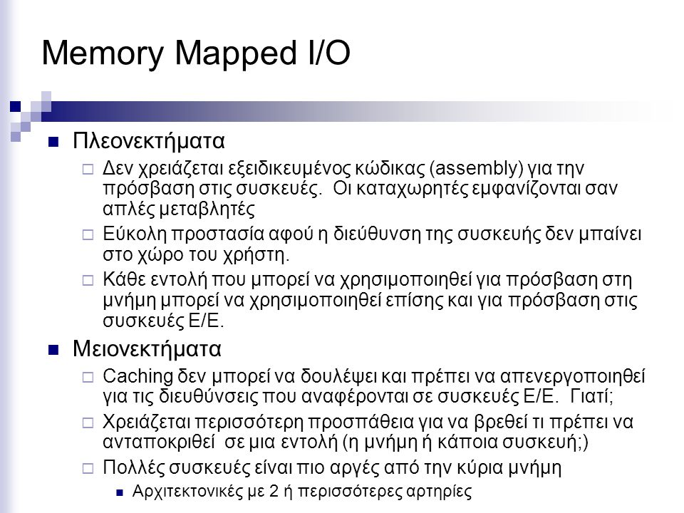 Memory Mapped I/O  Πλεονεκτήματα  Δεν χρειάζεται εξειδικευμένος κώδικας (assembly) για την πρόσβαση στις συσκευές. Οι καταχωρητές εμφανίζονται σαν α