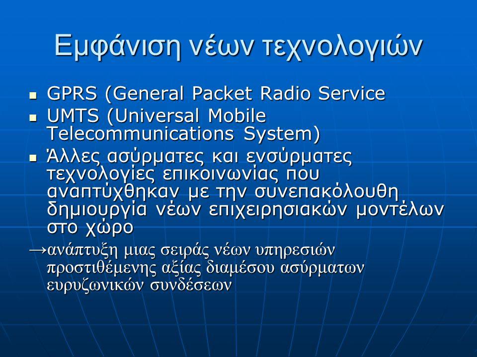 Εμφάνιση νέων τεχνολογιών  GPRS (General Packet Radio Service  UMTS (Universal Mobile Telecommunications System)  Άλλες ασύρματες και ενσύρματες τεχνολογίες επικοινωνίας που αναπτύχθηκαν με την συνεπακόλουθη δημιουργία νέων επιχειρησιακών μοντέλων στο χώρο →ανάπτυξη μιας σειράς νέων υπηρεσιών προστιθέμενης αξίας διαμέσου ασύρματων ευρυζωνικών συνδέσεων