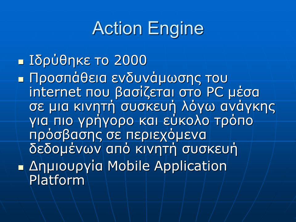 Action Engine  Ιδρύθηκε το 2000  Προσπάθεια ενδυνάμωσης του internet που βασίζεται στο PC μέσα σε μια κινητή συσκευή λόγω ανάγκης για πιο γρήγορο και εύκολο τρόπο πρόσβασης σε περιεχόμενα δεδομένων από κινητή συσκευή  Δημιουργία Mobile Application Platform