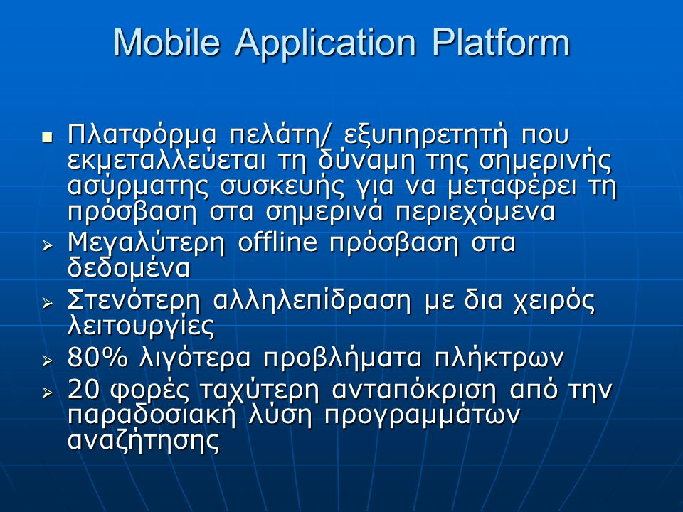 Mobile Application Platform  Πλατφόρμα πελάτη/ εξυπηρετητή που εκμεταλλεύεται τη δύναμη της σημερινής ασύρματης συσκευής για να μεταφέρει τη πρόσβαση στα σημερινά περιεχόμενα  Μεγαλύτερη offline πρόσβαση στα δεδομένα  Στενότερη αλληλεπίδραση με δια χειρός λειτουργίες  80% λιγότερα προβλήματα πλήκτρων  20 φορές ταχύτερη ανταπόκριση από την παραδοσιακή λύση προγραμμάτων αναζήτησης