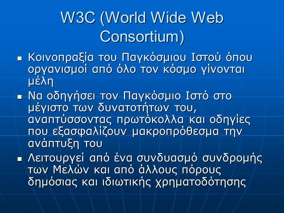 W3C (World Wide Web Consortium)  Κοινοπραξία του Παγκόσμιου Ιστού όπου οργανισμοί από όλο τον κόσμο γίνονται μέλη  Να οδηγήσει τον Παγκόσμιο Ιστό στο μέγιστο των δυνατοτήτων του, αναπτύσσοντας πρωτόκολλα και οδηγίες που εξασφαλίζουν μακροπρόθεσμα την ανάπτυξη του  Λειτουργεί από ένα συνδυασμό συνδρομής των Μελών και από άλλους πόρους δημόσιας και ιδιωτικής χρηματοδότησης