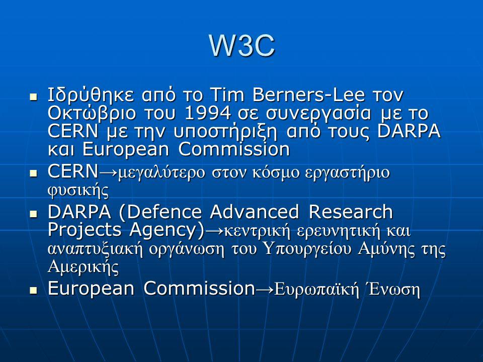 W3C  Ιδρύθηκε από το Tim Berners-Lee τον Οκτώβριο του 1994 σε συνεργασία με το CERN με την υποστήριξη από τους DARPA και European Commission  CERN →μεγαλύτερο στον κόσμο εργαστήριο φυσικής  DARPA (Defence Advanced Research Projects Agency) →κεντρική ερευνητική και αναπτυξιακή οργάνωση του Υπουργείου Αμύνης της Αμερικής  European Commission →Ευρωπαϊκή Ένωση
