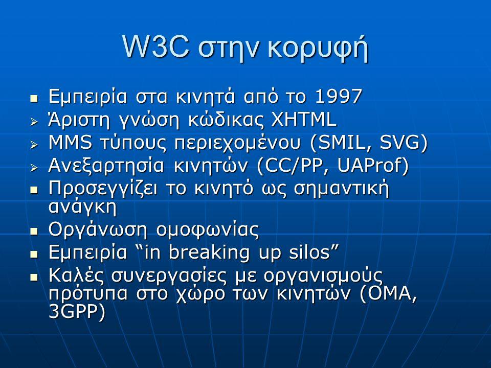 W3C στην κορυφή  Εμπειρία στα κινητά από το 1997  Άριστη γνώση κώδικας XHTML  MMS τύπους περιεχομένου (SMIL, SVG)  Ανεξαρτησία κινητών (CC/PP, UAProf)  Προσεγγίζει το κινητό ως σημαντική ανάγκη  Οργάνωση ομοφωνίας  Εμπειρία in breaking up silos  Καλές συνεργασίες με οργανισμούς πρότυπα στο χώρο των κινητών (OMA, 3GPP)