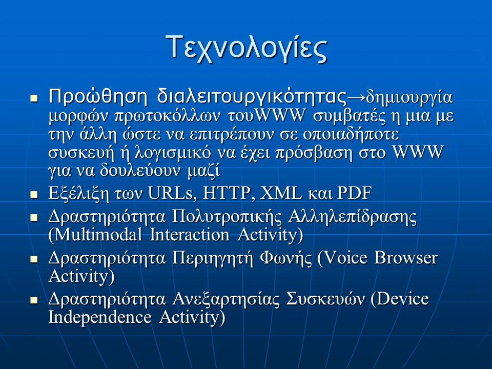 Τεχνολογίες  Προώθηση διαλειτουργικότητας →δημιουργία μορφών πρωτοκόλλων τουWWW συμβατές η μια με την άλλη ώστε να επιτρέπουν σε οποιαδήποτε συσκευή ή λογισμικό να έχει πρόσβαση στο WWW για να δουλεύουν μαζί  Εξέλιξη των URLs, HTTP, XML και PDF  Δραστηριότητα Πολυτροπικής Αλληλεπίδρασης (Multimodal Interaction Activity)  Δραστηριότητα Περιηγητή Φωνής (Voice Browser Activity)  Δραστηριότητα Ανεξαρτησίας Συσκευών (Device Independence Activity)