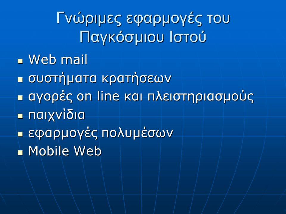 Γνώριμες εφαρμογές του Παγκόσμιου Ιστού  Web mail  συστήματα κρατήσεων  αγορές on line και πλειστηριασμούς  παιχνίδια  εφαρμογές πολυμέσων  Mobile Web