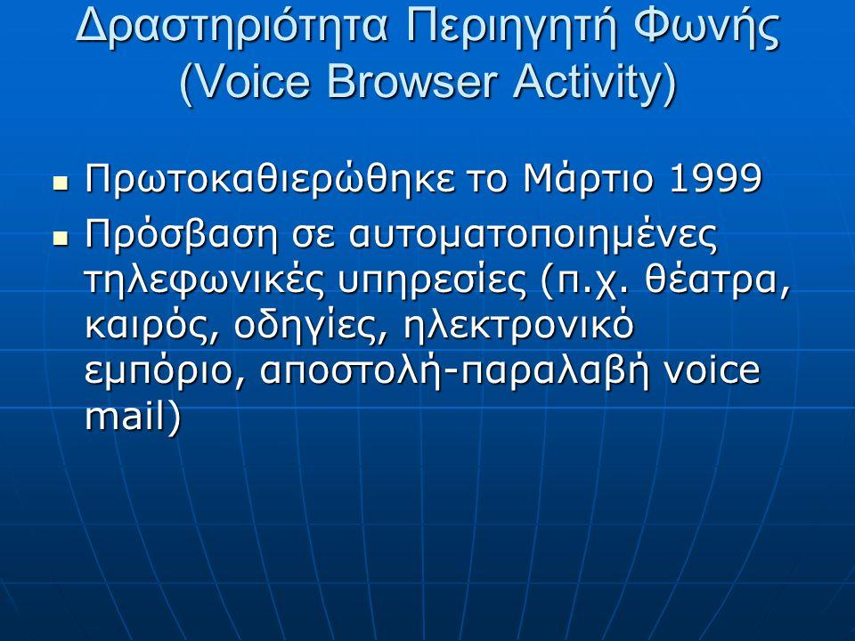 Δραστηριότητα Περιηγητή Φωνής (Voice Browser Activity)  Πρωτοκαθιερώθηκε το Μάρτιο 1999  Πρόσβαση σε αυτοματοποιημένες τηλεφωνικές υπηρεσίες (π.χ.