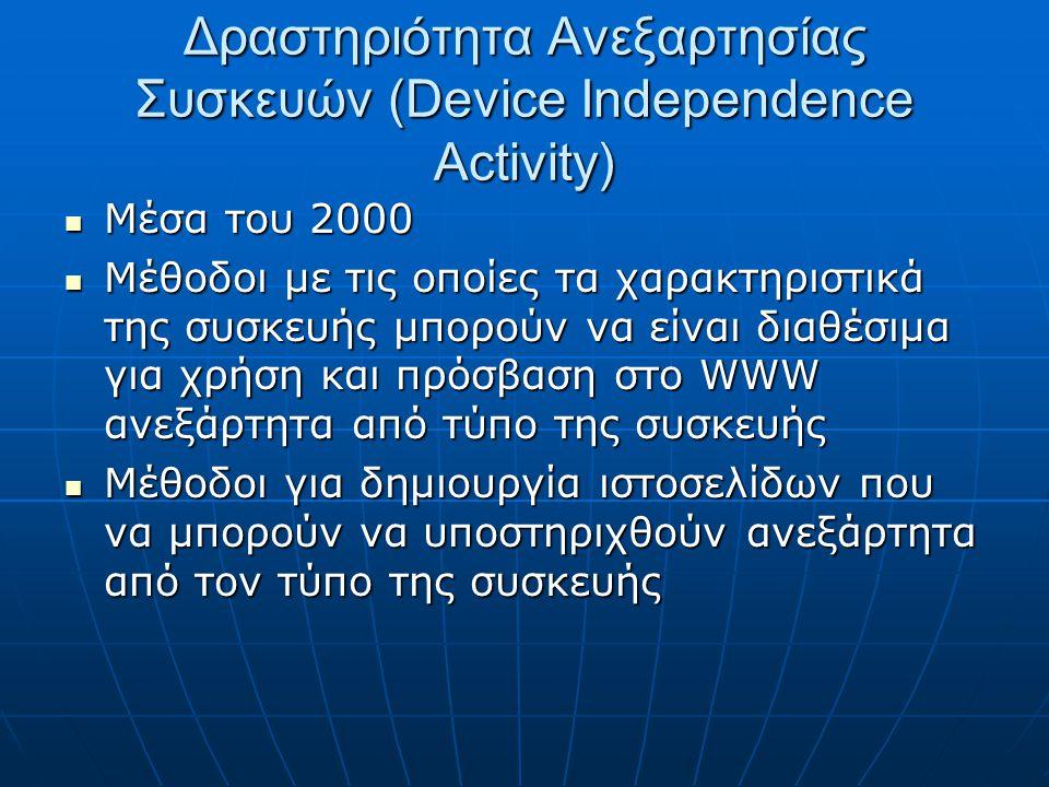Δραστηριότητα Ανεξαρτησίας Συσκευών (Device Independence Activity)  Μέσα του 2000  Μέθοδοι με τις οποίες τα χαρακτηριστικά της συσκευής μπορούν να είναι διαθέσιμα για χρήση και πρόσβαση στο WWW ανεξάρτητα από τύπο της συσκευής  Μέθοδοι για δημιουργία ιστοσελίδων που να μπορούν να υποστηριχθούν ανεξάρτητα από τον τύπο της συσκευής