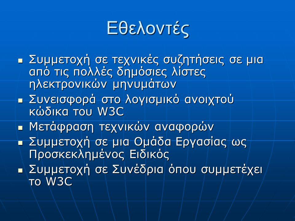 Εθελοντές  Συμμετοχή σε τεχνικές συζητήσεις σε μια από τις πολλές δημόσιες λίστες ηλεκτρονικών μηνυμάτων  Συνεισφορά στο λογισμικό ανοιχτού κώδικα του W3C  Μετάφραση τεχνικών αναφορών  Συμμετοχή σε μια Ομάδα Εργασίας ως Προσκεκλημένος Ειδικός  Συμμετοχή σε Συνέδρια όπου συμμετέχει το W3C