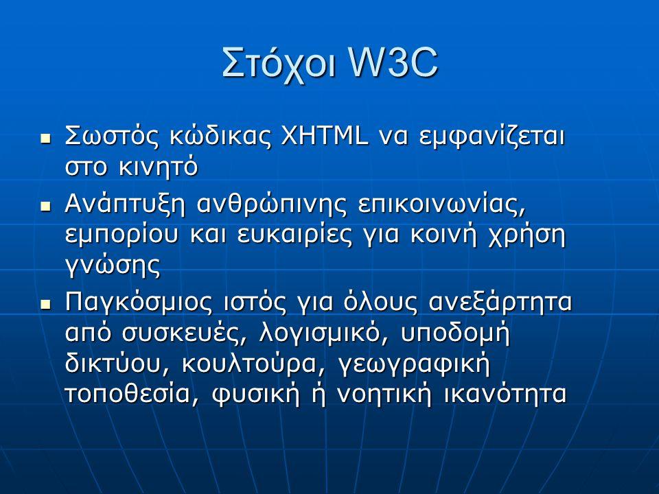 Στόχοι W3C  Σωστός κώδικας XHTML να εμφανίζεται στο κινητό  Ανάπτυξη ανθρώπινης επικοινωνίας, εμπορίου και ευκαιρίες για κοινή χρήση γνώσης  Παγκόσμιος ιστός για όλους ανεξάρτητα από συσκευές, λογισμικό, υποδομή δικτύου, κουλτούρα, γεωγραφική τοποθεσία, φυσική ή νοητική ικανότητα