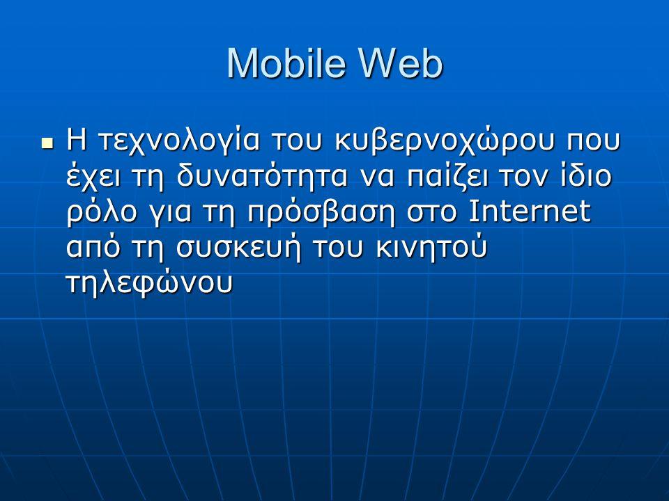 Mobile Web  Η τεχνολογία του κυβερνοχώρου που έχει τη δυνατότητα να παίζει τον ίδιο ρόλο για τη πρόσβαση στο Internet από τη συσκευή του κινητού τηλεφώνου