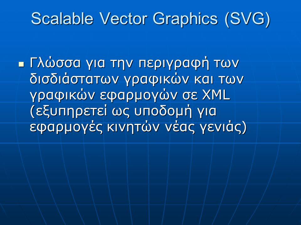 Scalable Vector Graphics (SVG)  Γλώσσα για την περιγραφή των δισδιάστατων γραφικών και των γραφικών εφαρμογών σε XML (εξυπηρετεί ως υποδομή για εφαρμογές κινητών νέας γενιάς)