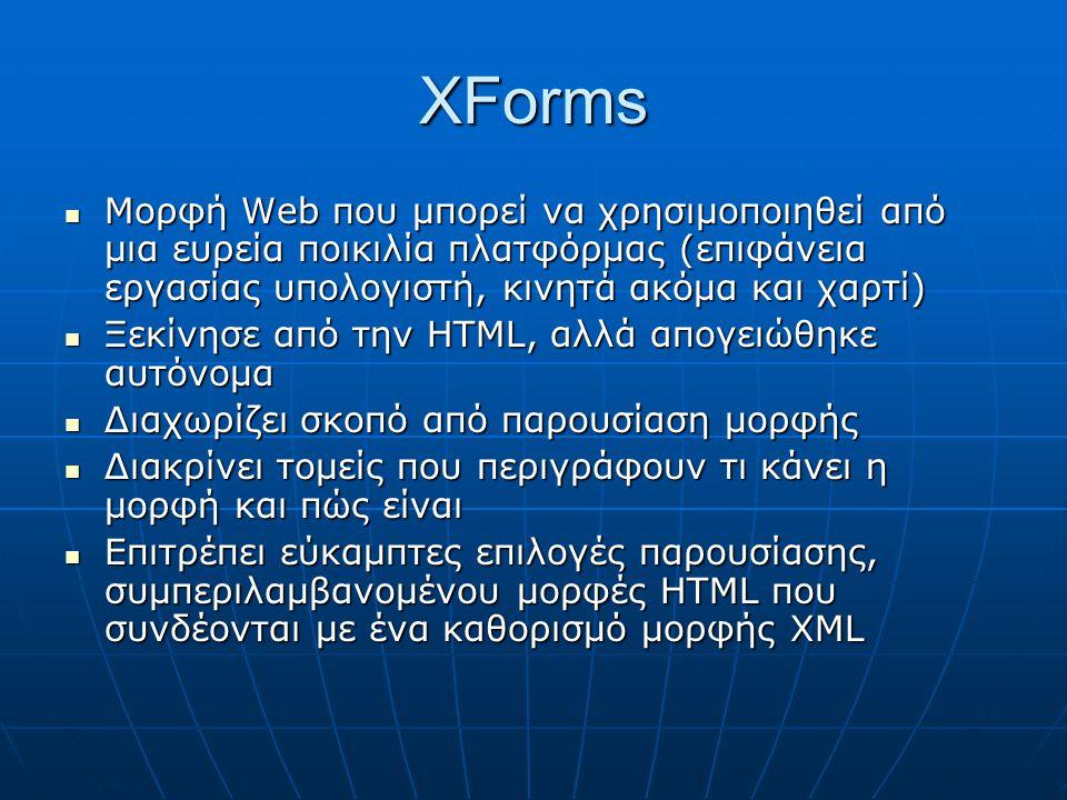 XForms  Μορφή Web που μπορεί να χρησιμοποιηθεί από μια ευρεία ποικιλία πλατφόρμας (επιφάνεια εργασίας υπολογιστή, κινητά ακόμα και χαρτί)  Ξεκίνησε από την HTML, αλλά απογειώθηκε αυτόνομα  Διαχωρίζει σκοπό από παρουσίαση μορφής  Διακρίνει τομείς που περιγράφουν τι κάνει η μορφή και πώς είναι  Επιτρέπει εύκαμπτες επιλογές παρουσίασης, συμπεριλαμβανομένου μορφές HTML που συνδέονται με ένα καθορισμό μορφής XML