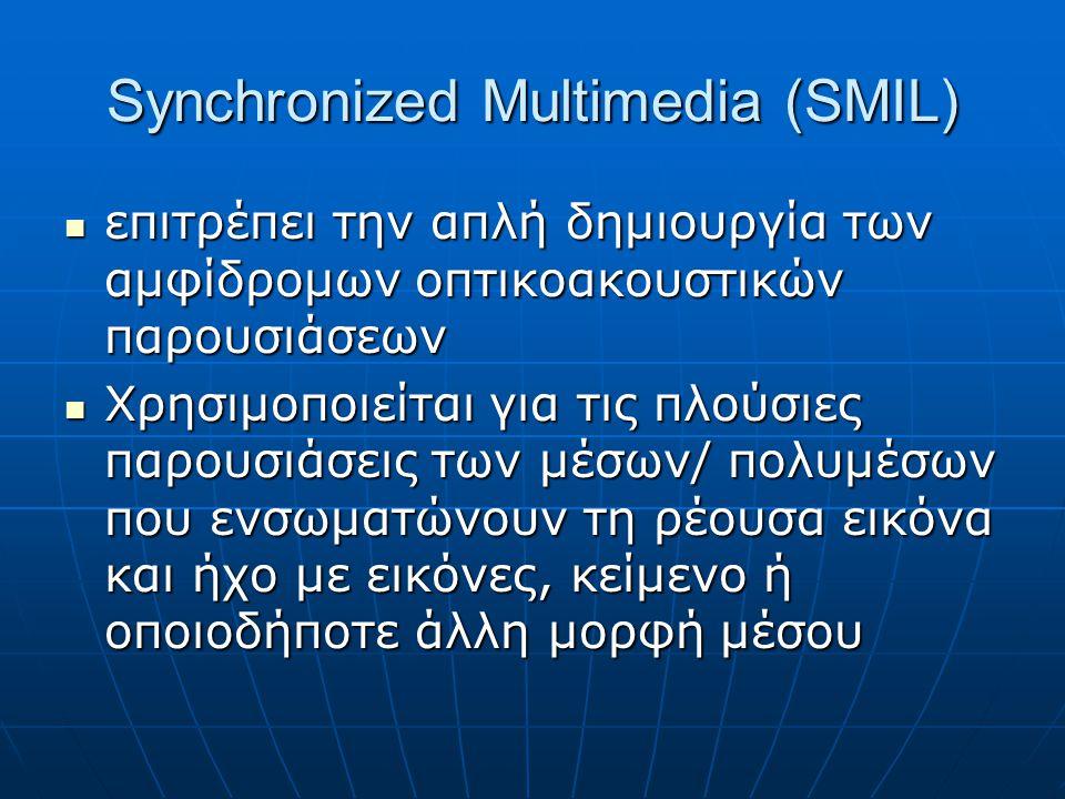Synchronized Multimedia (SMIL)  επιτρέπει την απλή δημιουργία των αμφίδρομων οπτικοακουστικών παρουσιάσεων  Χρησιμοποιείται για τις πλούσιες παρουσιάσεις των μέσων/ πολυμέσων που ενσωματώνουν τη ρέουσα εικόνα και ήχο με εικόνες, κείμενο ή οποιοδήποτε άλλη μορφή μέσου
