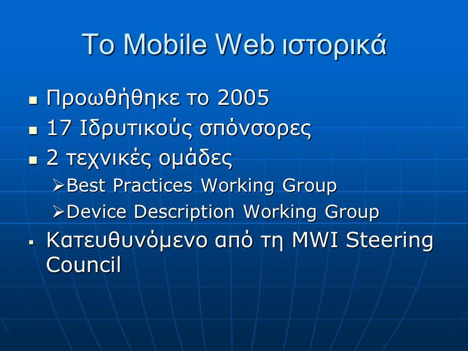 Το Mobile Web ιστορικά  Προωθήθηκε το 2005  17 Ιδρυτικούς σπόνσορες  2 τεχνικές ομάδες  Best Practices Working Group  Device Description Working Group  Κατευθυνόμενο από τη ΜWI Steering Council