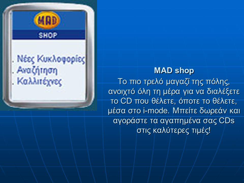 MAD shop Το πιο τρελό μαγαζί της πόλης, ανοιχτό όλη τη μέρα για να διαλέξετε το CD που θέλετε, όποτε το θέλετε, μέσα στο i-mode.