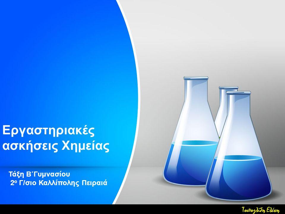 Εργαστηριακές ασκήσεις Χημείας Τάξη Β΄Γυμνασίου 2 ο Γ/σιο Καλλίπολης Πειραιά Τοπογλίδη Ελένη