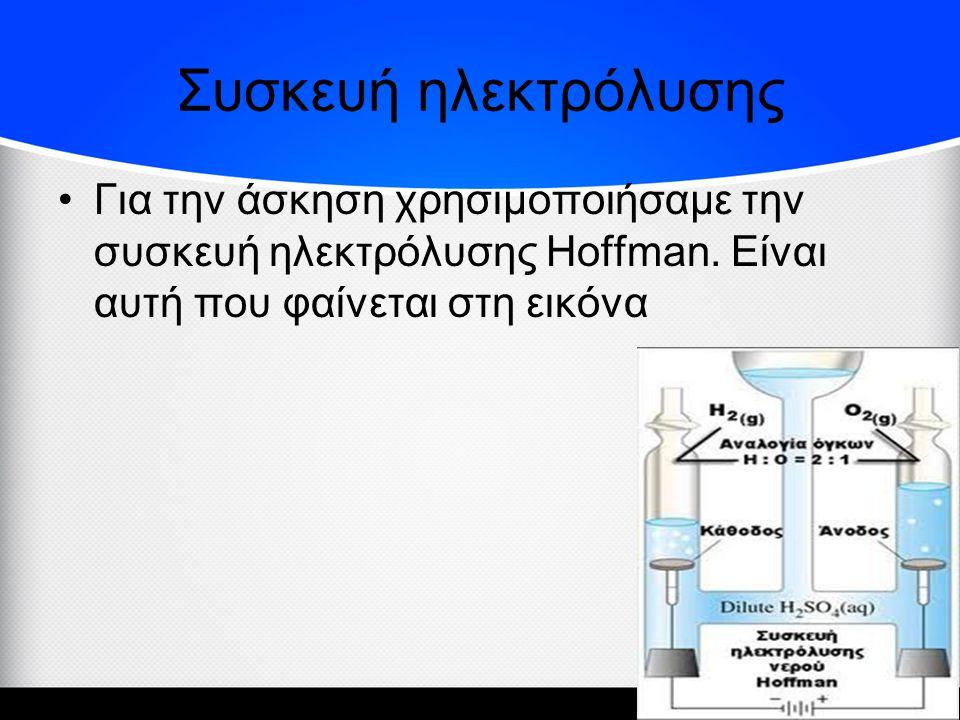 Συσκευή ηλεκτρόλυσης •Για την άσκηση χρησιμοποιήσαμε την συσκευή ηλεκτρόλυσης Hoffman.