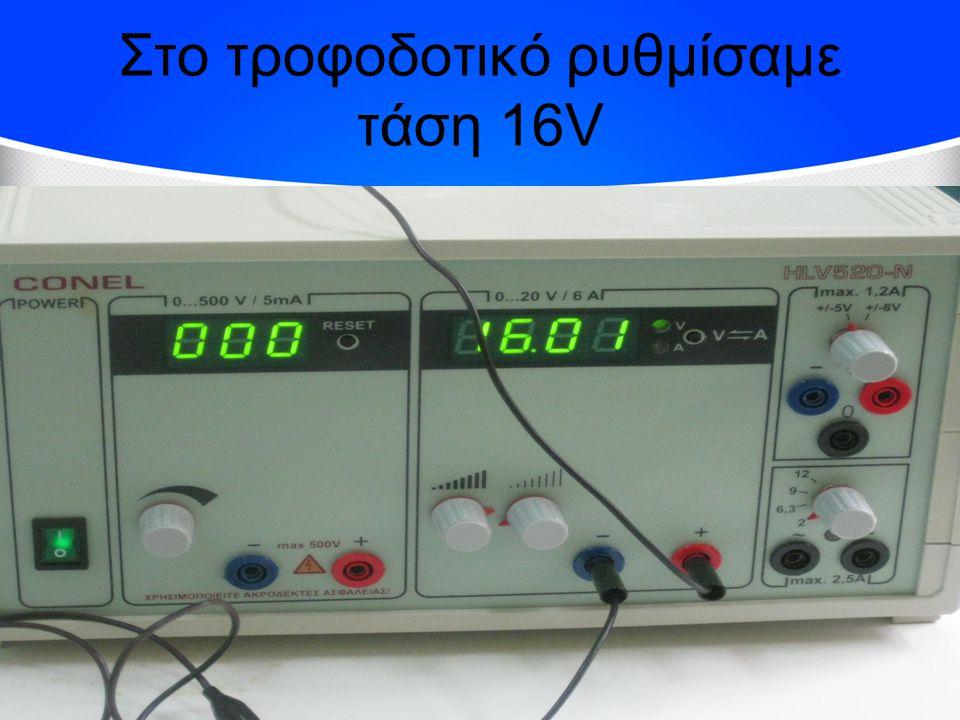 Στο τροφοδοτικό ρυθμίσαμε τάση 16V