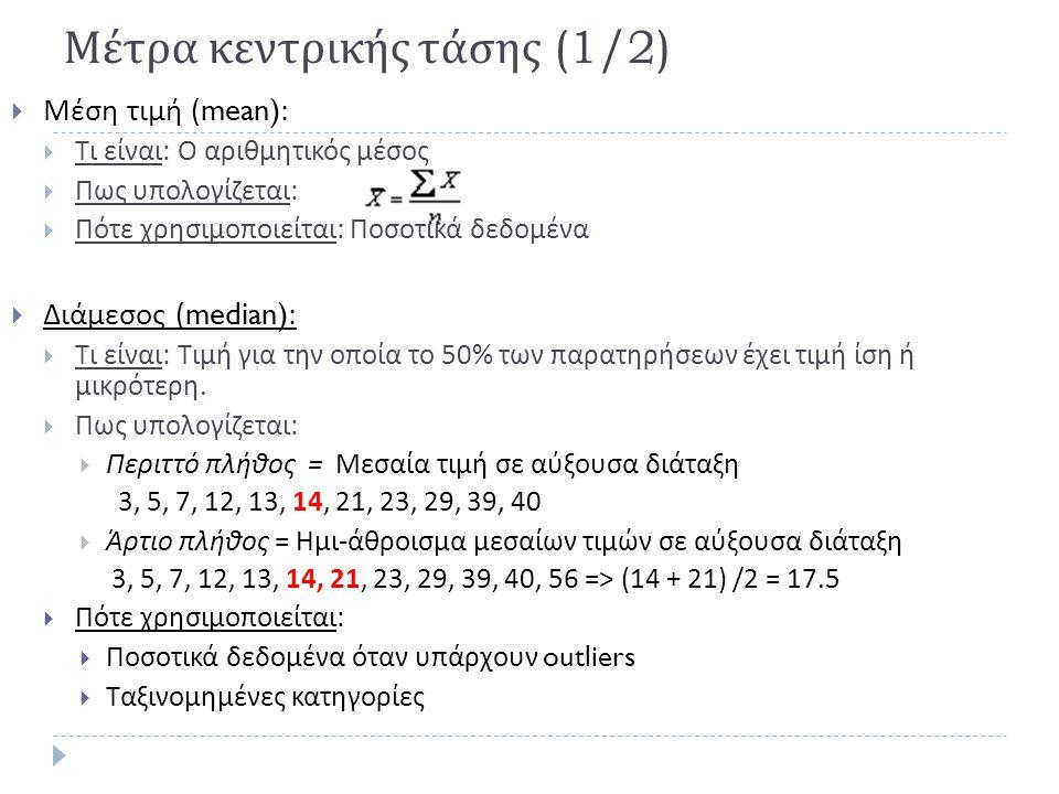 Μέτρα κεντρικής τάσης (1/2)  Μέση τιμή (mean):  Τι είναι : Ο αριθμητικός μέσος  Πως υπολογίζεται :  Πότε χρησιμοποιείται : Ποσοτικά δεδομένα  Διά