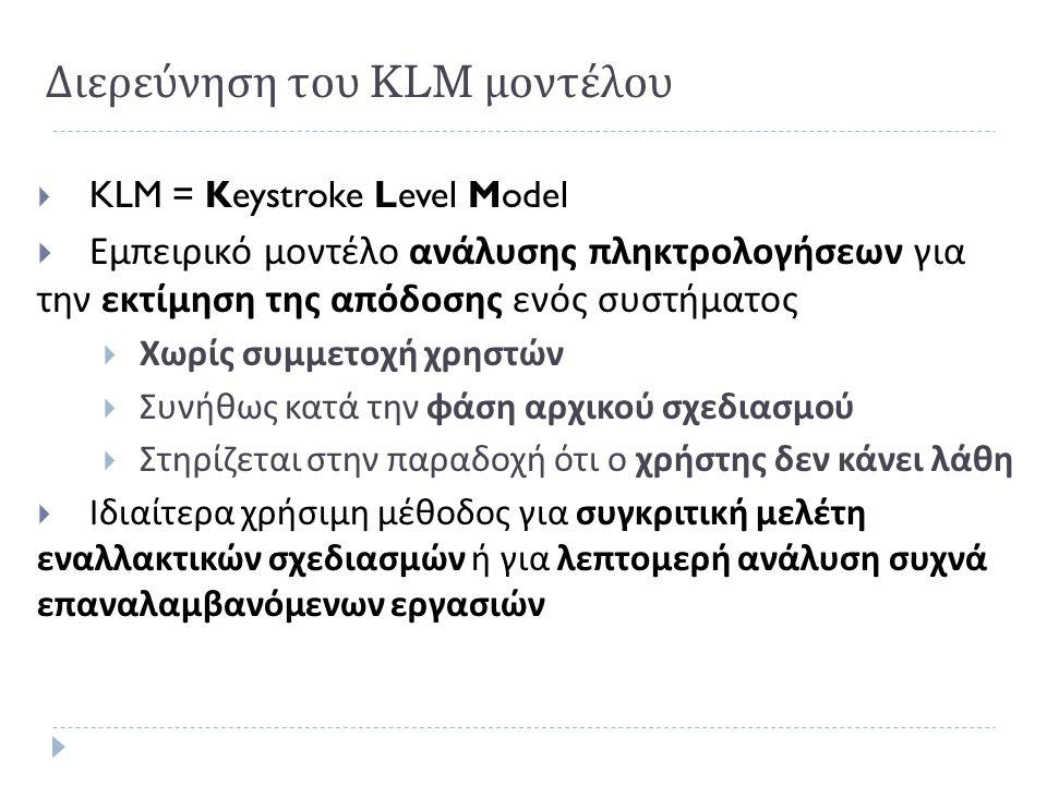 Διερεύνηση του KLM μοντέλου  KLM = Keystroke Level Model  Εμπειρικό μοντέλο ανάλυσης πληκτρολογήσεων για την εκτίμηση της απόδοσης ενός συστήματος 