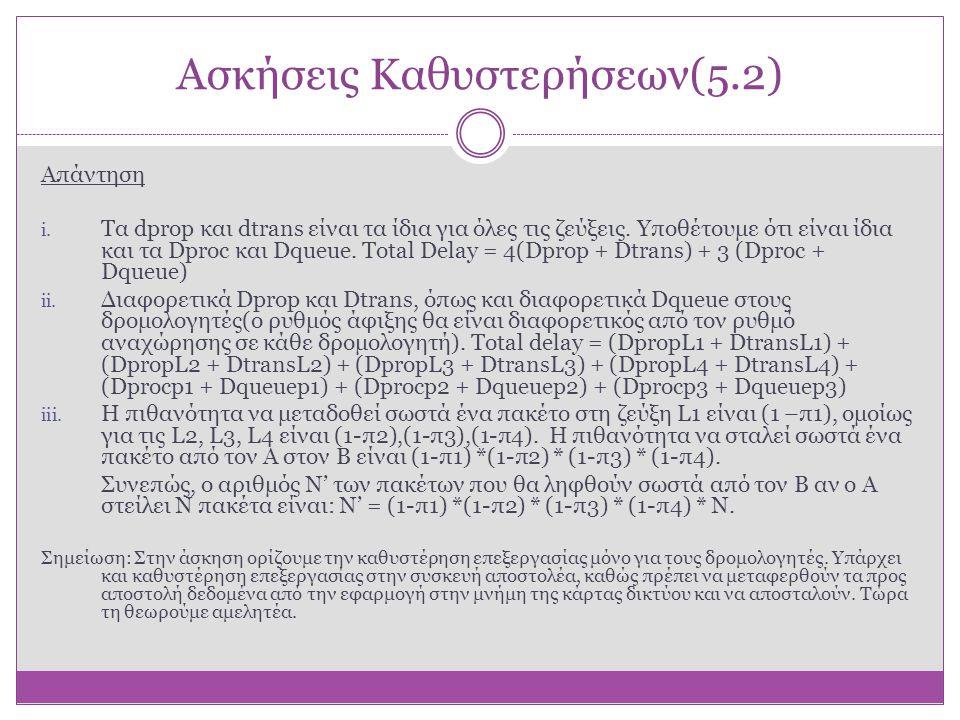 Ασκήσεις Καθυστερήσεων(5.2) Απάντηση i. Τα dprop και dtrans είναι τα ίδια για όλες τις ζεύξεις. Υποθέτουμε ότι είναι ίδια και τα Dproc και Dqueue. Tot