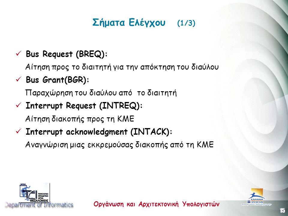 15 Οργάνωση και Αρχιτεκτονική Υπολογιστών Σήματα Ελέγχου (1/3)  Bus Request (BREQ): Αίτηση προς το διαιτητή για την απόκτηση του διαύλου  Bus Grant(