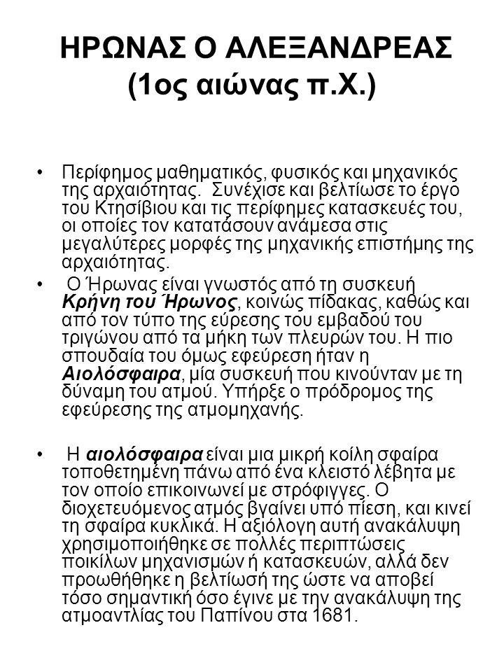ΗΡΩΝΑΣ Ο ΑΛΕΞΑΝΔΡΕΑΣ (1ος αιώνας π.Χ.) •Περίφημος μαθηματικός, φυσικός και μηχανικός της αρχαιότητας. Συνέχισε και βελτίωσε το έργο του Κτησίβιου και