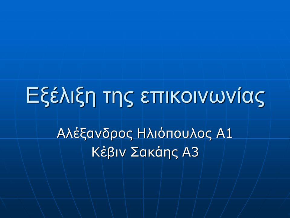 Εξέλιξη της επικοινωνίας Αλέξανδρος Ηλιόπουλος Α1 Κέβιν Σακάης Α3