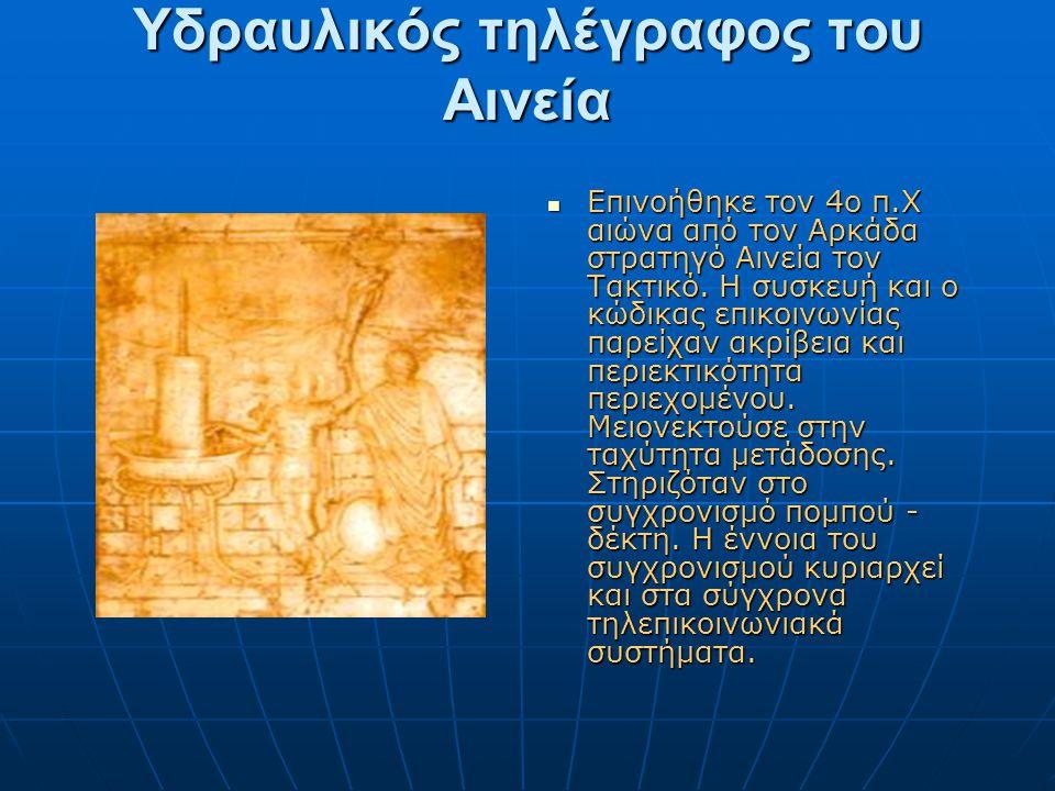 Υδραυλικός τηλέγραφος του Αινεία  Επινοήθηκε τον 4ο π.Χ αιώνα από τον Αρκάδα στρατηγό Αινεία τον Τακτικό. Η συσκευή και ο κώδικας επικοινωνίας παρείχ