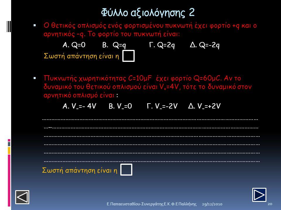 Φύλλο αξιολόγησης 2  Ο θετικός οπλισμός ενός φορτισμένου πυκνωτή έχει φορτίο +q και ο αρνητικός –q. Το φορτίο του πυκνωτή είναι: Α. Q=0 B. Q=q Γ. Q=2