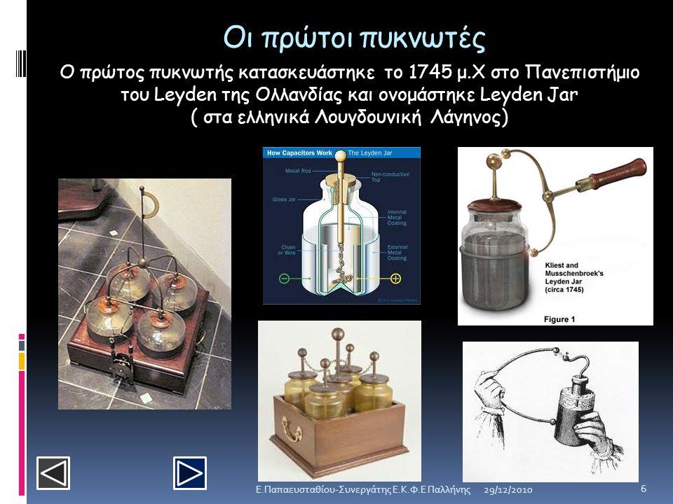 Οι πρώτοι πυκνωτές Ο πρώτος πυκνωτής κατασκευάστηκε το 1745 μ.Χ στο Πανεπιστήμιο του Leyden της Ολλανδίας και ονομάστηκε Leyden Jar ( στα ελληνικά Λου