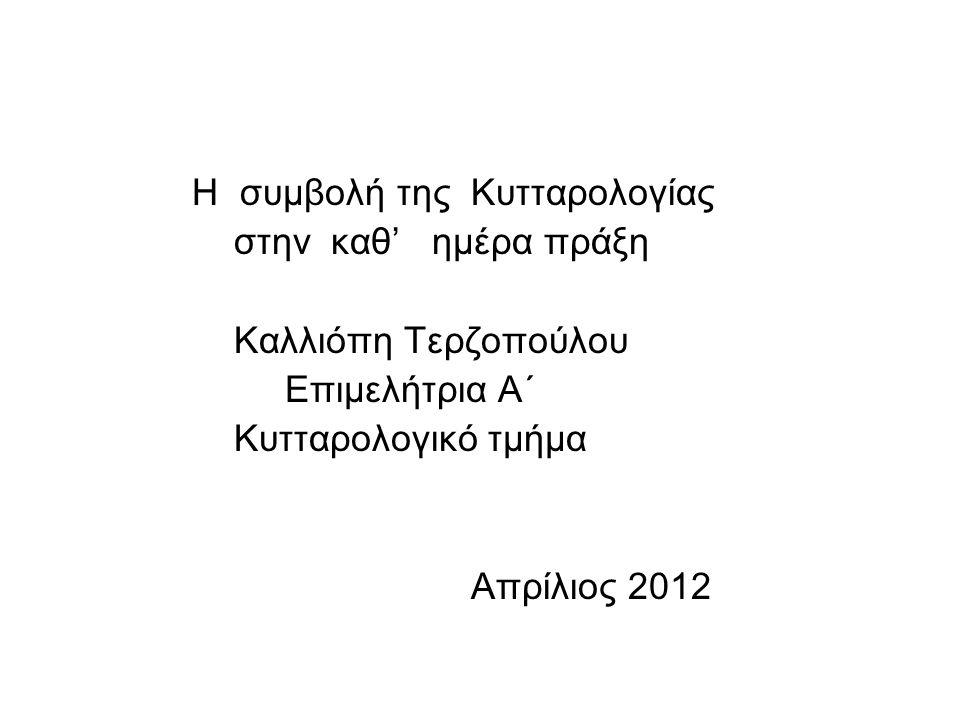 Η συμβολή της Κυτταρολογίας στην καθ' ημέρα πράξη Καλλιόπη Τερζοπούλου Επιμελήτρια Α΄ Κυτταρολογικό τμήμα Απρίλιος 2012