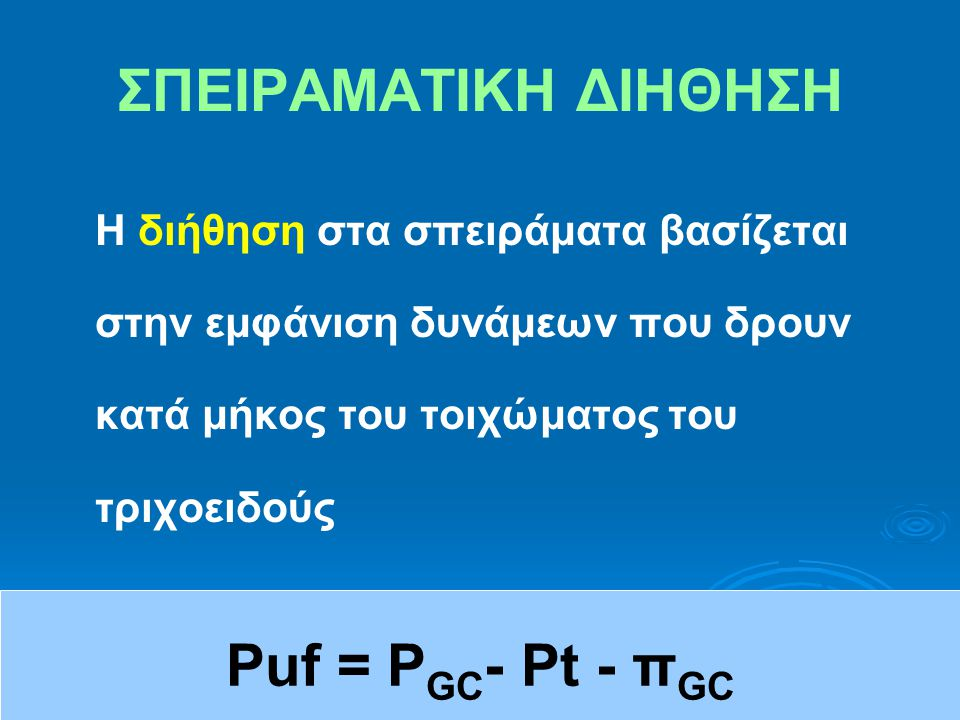 ΣΠΕΙΡΑΜΑΤΙΚΗ ΔΙΗΘΗΣΗ Η διήθηση στα σπειράματα βασίζεται στην εμφάνιση δυνάμεων που δρουν κατά μήκος του τοιχώματος του τριχοειδούς Puf = P GC - Pt - π GC