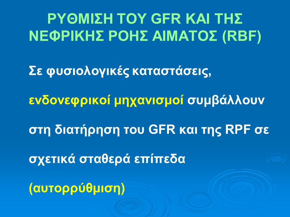 ΡΥΘΜΙΣΗ ΤΟΥ GFR ΚΑΙ ΤΗΣ ΝΕΦΡΙΚΗΣ ΡΟΗΣ ΑΙΜΑΤΟΣ (RBF) Σε φυσιολογικές καταστάσεις, ενδονεφρικοί μηχανισμοί συμβάλλουν στη διατήρηση του GFR και της RPF σε σχετικά σταθερά επίπεδα (αυτορρύθμιση)