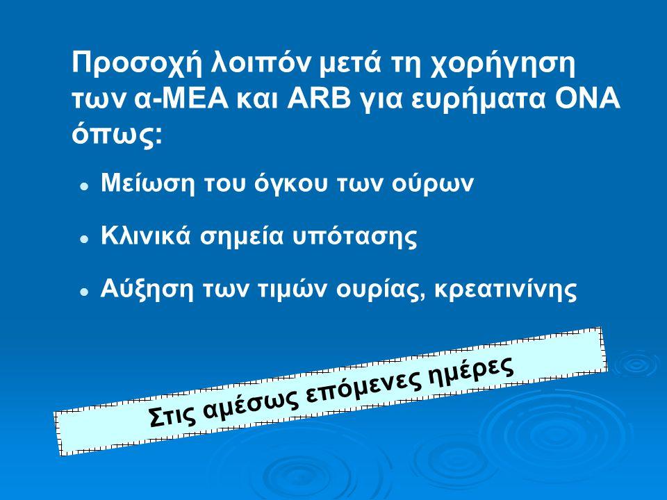 Προσοχή λοιπόν μετά τη χορήγηση των α-ΜΕΑ και ARB για ευρήματα ΟΝΑ όπως:   Μείωση του όγκου των ούρων   Κλινικά σημεία υπότασης   Αύξηση των τιμών ουρίας, κρεατινίνης Στις αμέσως επόμενες ημέρες