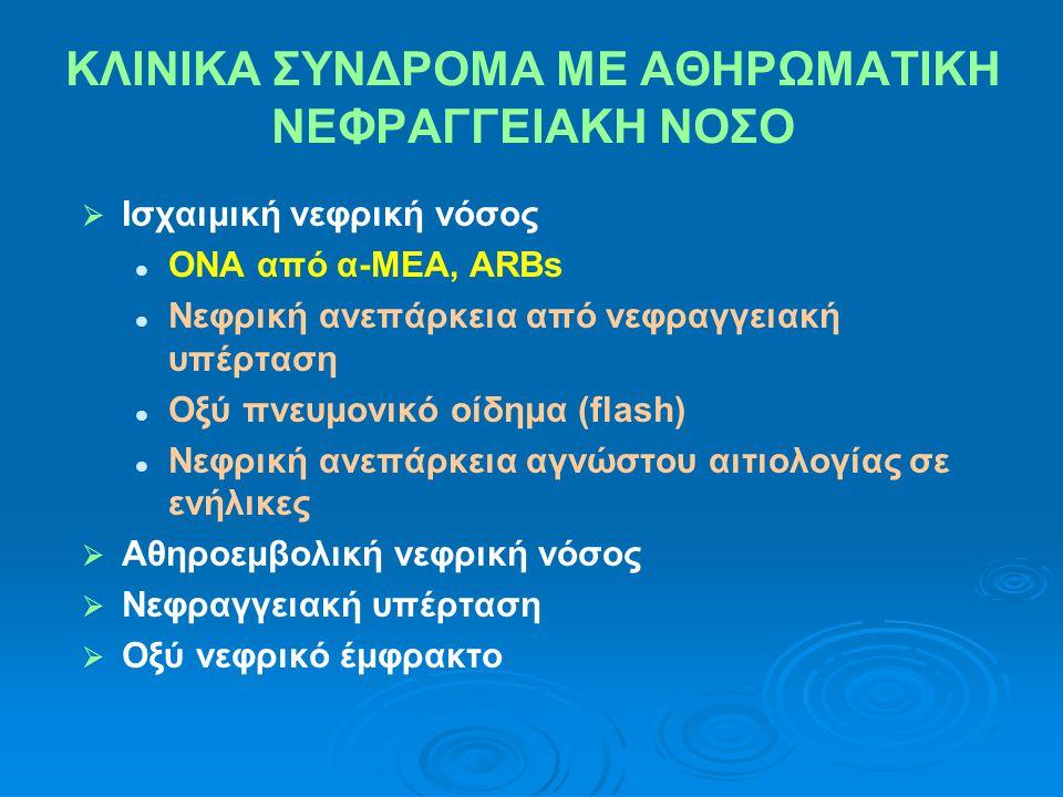 ΚΛΙΝΙΚΑ ΣΥΝΔΡΟΜΑ ΜΕ ΑΘΗΡΩΜΑΤΙΚΗ ΝΕΦΡΑΓΓΕΙΑΚΗ ΝΟΣΟ   Ισχαιμική νεφρική νόσος   ΟΝΑ από α-ΜΕΑ, ARBs   Νεφρική ανεπάρκεια από νεφραγγειακή υπέρταση   Οξύ πνευμονικό οίδημα (flash)   Νεφρική ανεπάρκεια αγνώστου αιτιολογίας σε ενήλικες   Αθηροεμβολική νεφρική νόσος   Νεφραγγειακή υπέρταση   Οξύ νεφρικό έμφρακτο