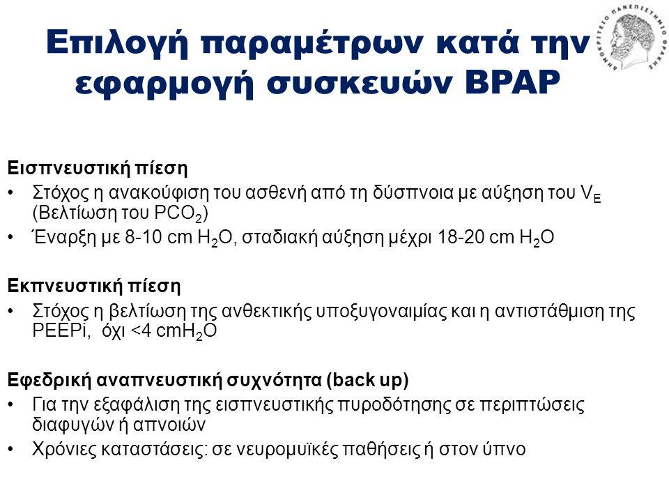 Επιλογή παραμέτρων κατά την εφαρμογή συσκευών BPAP Εισπνευστική πίεση •Στόχος η ανακούφιση του ασθενή από τη δύσπνοια με αύξηση του V E (Βελτίωση του PCO 2 ) •Έναρξη με 8-10 cm H 2 O, σταδιακή αύξηση μέχρι 18-20 cm H 2 O Εκπνευστική πίεση •Στόχος η βελτίωση της ανθεκτικής υποξυγοναιμίας και η αντιστάθμιση της ΡΕΕΡi, όχι <4 cmH 2 O Εφεδρική αναπνευστική συχνότητα (back up) •Για την εξαφάλιση της εισπνευστικής πυροδότησης σε περιπτώσεις διαφυγών ή απνοιών •Χρόνιες καταστάσεις: σε νευρομυϊκές παθήσεις ή στον ύπνο