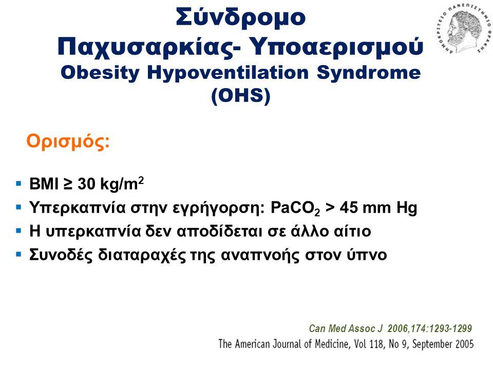 Σύνδρομο Παχυσαρκίας- Υποαερισμού Obesity Hypoventilation Syndrome (OHS) Ορισμός:  BMI ≥ 30 kg/m 2  Υπερκαπνία στην εγρήγορση: PaCO 2 > 45 mm Hg  Η υπερκαπνία δεν αποδίδεται σε άλλο αίτιο  Συνοδές διαταραχές της αναπνοής στον ύπνο Can Med Assoc J 2006,174:1293-1299