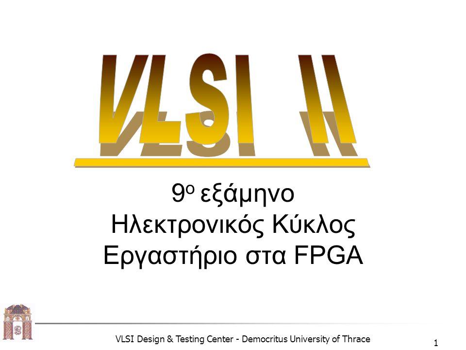 VLSI Design & Testing Center - Democritus University of Thrace 1 9 o εξάμηνο Ηλεκτρονικός Κύκλος Εργαστήριο στα FPGA