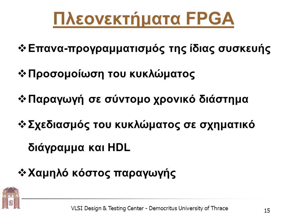 VLSI Design & Testing Center - Democritus University of Thrace 15 Πλεονεκτήματα FPGA  Επανα-προγραμματισμός της ίδιας συσκευής  Προσομοίωση του κυκλώματος  Παραγωγή σε σύντομο χρονικό διάστημα  Σχεδιασμός του κυκλώματος σε σχηματικό διάγραμμα και HDL  Χαμηλό κόστος παραγωγής