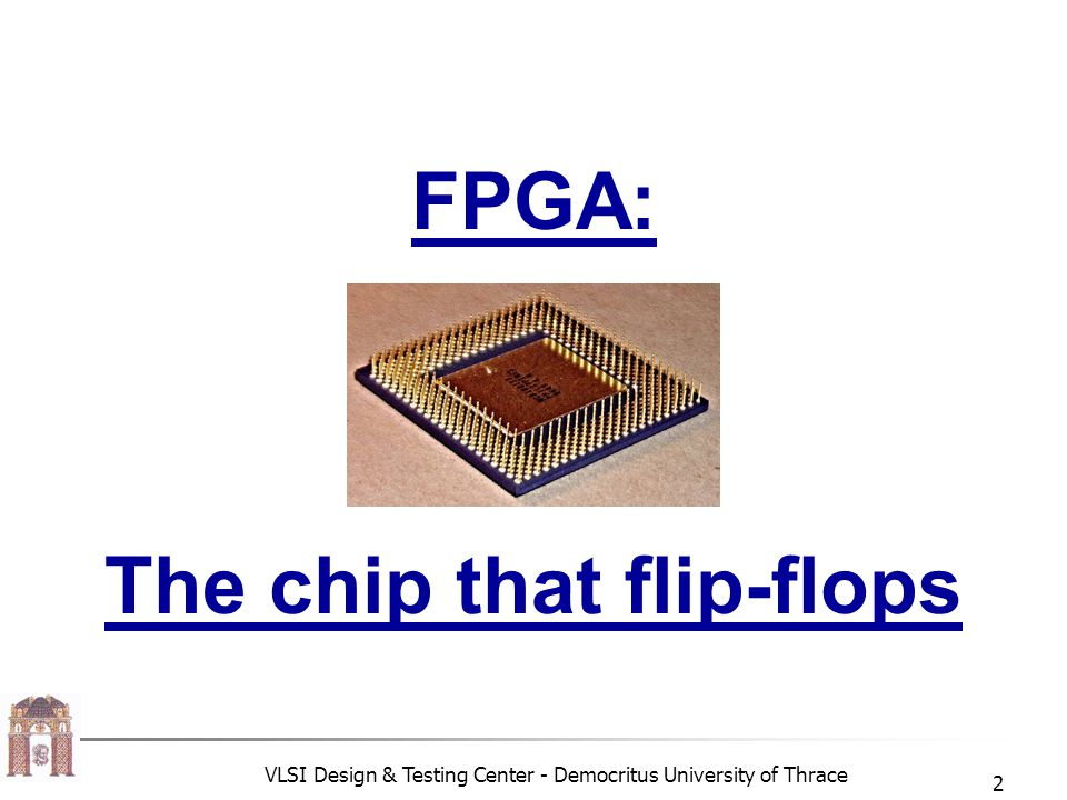 VLSI Design & Testing Center - Democritus University of Thrace 2 FPGA: The chip that flip-flops