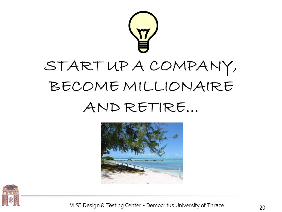 VLSI Design & Testing Center - Democritus University of Thrace 20 START UP A COMPANY, BECOME MILLIONAIRE AND RETIRE...