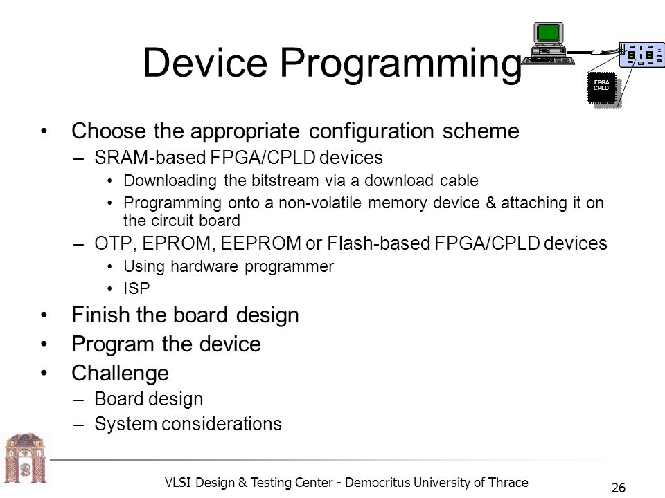 VLSI Design & Testing Center - Democritus University of Thrace 26 Device Programming • Choose the appropriate configuration scheme –SRAM-based FPGA/CPLD devices •Downloading the bitstream via a download cable •Programming onto a non-volatile memory device & attaching it on the circuit board –OTP, EPROM, EEPROM or Flash-based FPGA/CPLD devices •Using hardware programmer •ISP • Finish the board design • Program the device • Challenge –Board design –System considerations FPGA CPLD