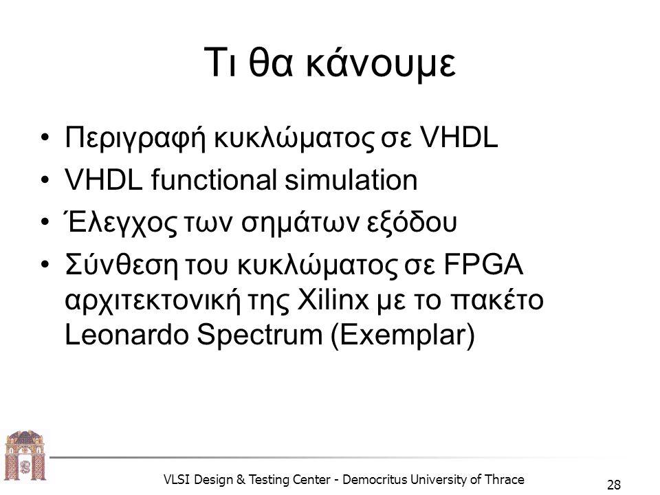 VLSI Design & Testing Center - Democritus University of Thrace 28 Τι θα κάνουμε •Περιγραφή κυκλώματος σε VHDL •VHDL functional simulation •Έλεγχος των σημάτων εξόδου •Σύνθεση του κυκλώματος σε FPGA αρχιτεκτονική της Xilinx με το πακέτο Leonardo Spectrum (Exemplar)