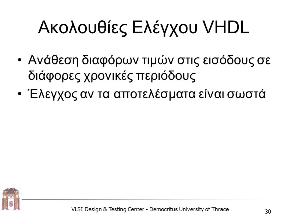 VLSI Design & Testing Center - Democritus University of Thrace 30 Ακολουθίες Ελέγχου VHDL •Ανάθεση διαφόρων τιμών στις εισόδους σε διάφορες χρονικές περιόδους •Έλεγχος αν τα αποτελέσματα είναι σωστά