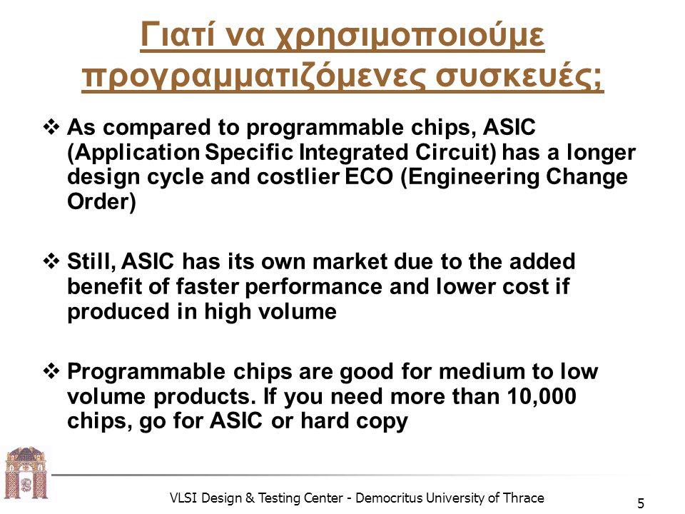 VLSI Design & Testing Center - Democritus University of Thrace 6 Εισαγωγή στα FPGA  Βρισκόμαστε στην τρίτη γενιά FPGA  Απαιτείται μικρό χρονικό διάστημα για την υλοποίηση ενός κυκλώματος  Είναι η πιο διαδομένη συσκευή στα επαναπροσδιορίσιμα συστήματα  Κατάλληλο για υπολογισμούς σε επίπεδο bit
