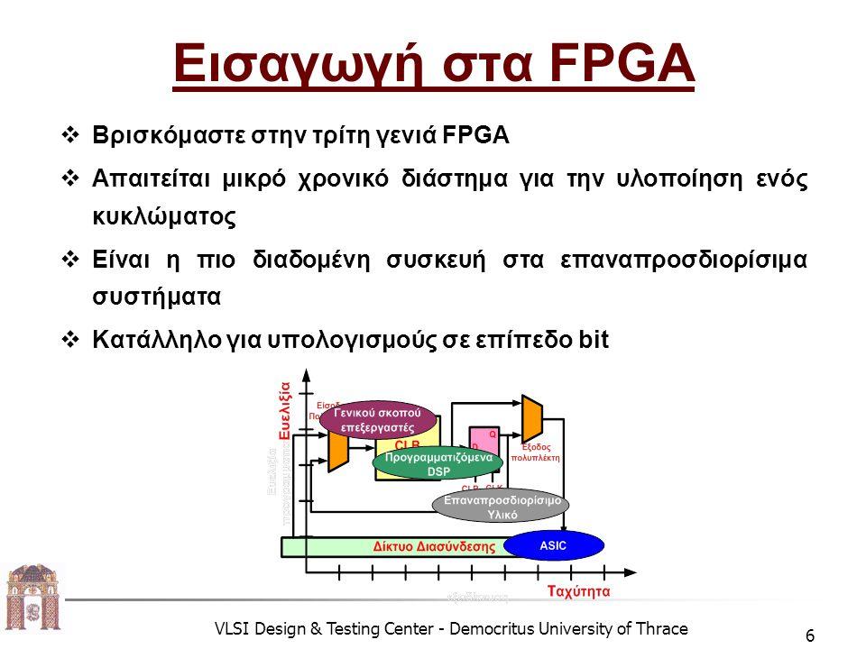 VLSI Design & Testing Center - Democritus University of Thrace 7 Δομή ενός FPGA