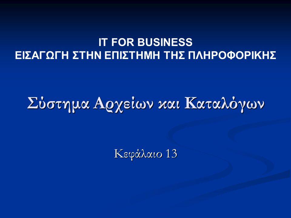 Σύστημα Αρχείων και Καταλόγων Κεφάλαιο 13 IT FOR BUSINESS ΕΙΣΑΓΩΓΗ ΣΤΗΝ ΕΠΙΣΤΗΜΗ ΤΗΣ ΠΛΗΡΟΦΟΡΙΚΗΣ